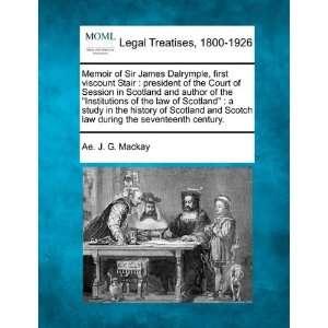 Memoir of Sir James Dalrymple, first viscount Stair: president of the