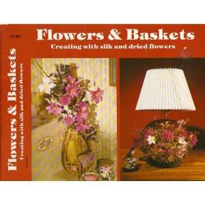 Flowers & baskets Creating with silk and dried flowers